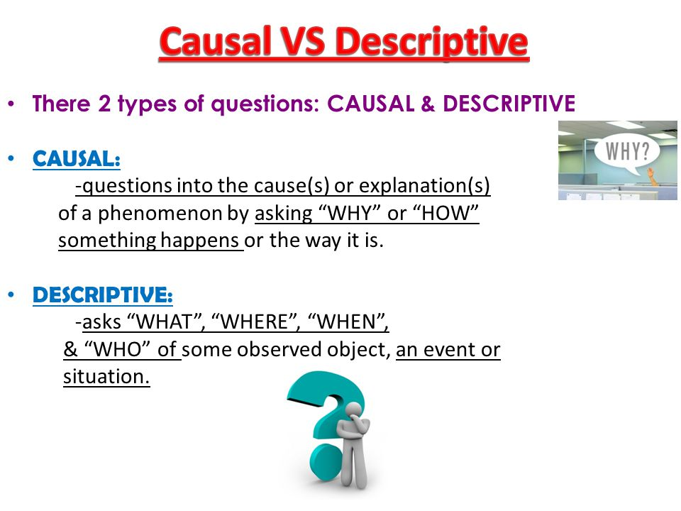Causal VS Descriptive There 2 types of questions: CAUSAL & DESCRIPTIVE