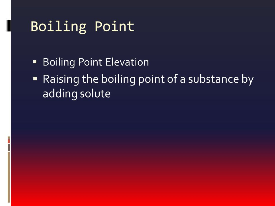 Boiling Point Boiling Point Elevation Raising the boiling point of a substance by adding solute