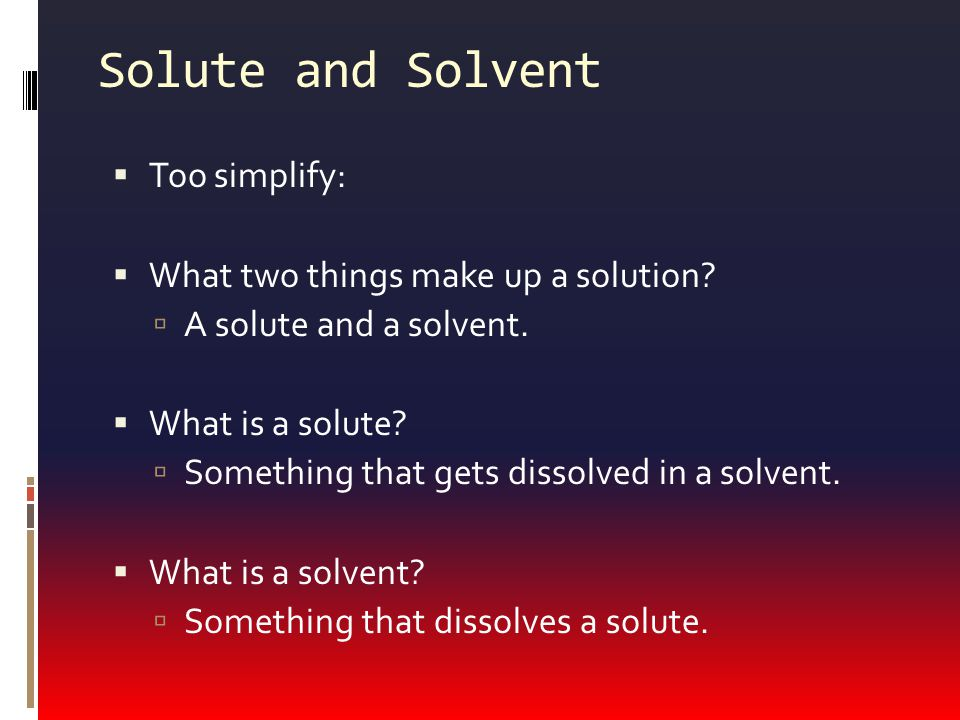 Solute and Solvent Too simplify: What two things make up a solution