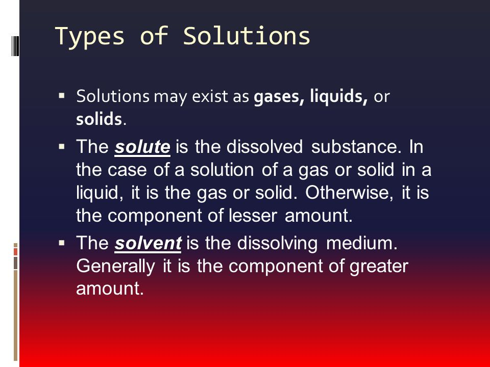 Types of Solutions Solutions may exist as gases, liquids, or solids.