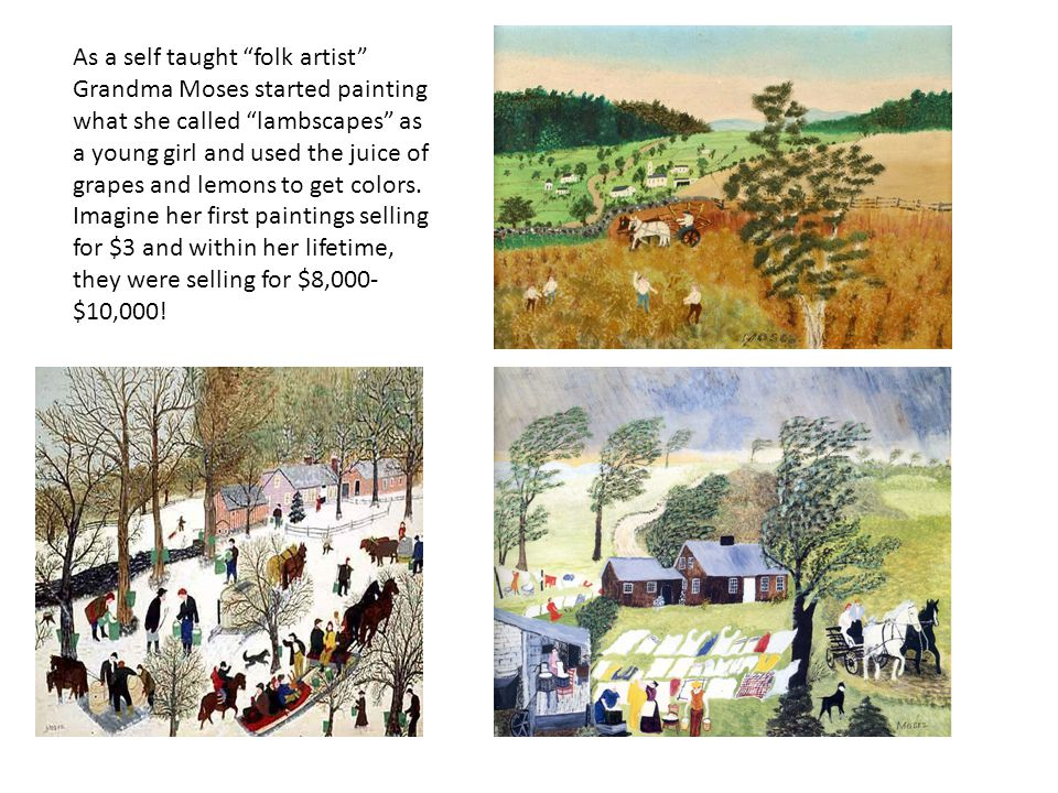 As a self taught folk artist Grandma Moses started painting what she called lambscapes as a young girl and used the juice of grapes and lemons to get colors.