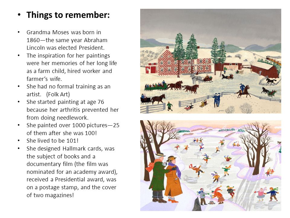 Things to remember: Grandma Moses was born in 1860—the same year Abraham Lincoln was elected President.