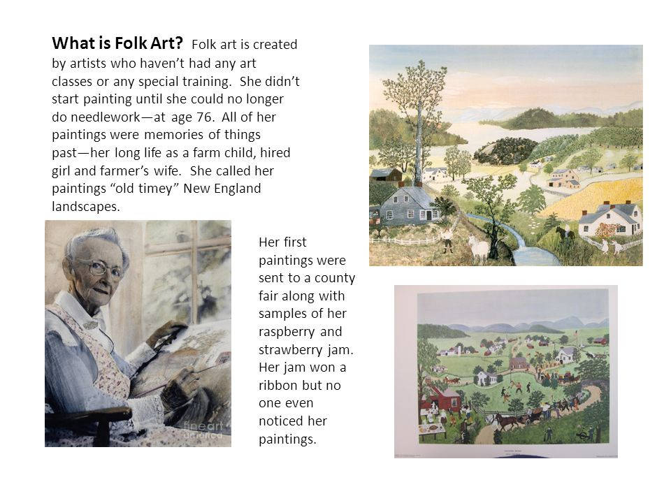 What is Folk Art Folk art is created by artists who haven't had any art classes or any special training. She didn't start painting until she could no longer do needlework—at age 76. All of her paintings were memories of things past—her long life as a farm child, hired girl and farmer's wife. She called her paintings old timey New England landscapes.