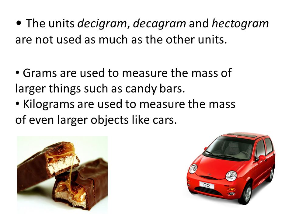 • The units decigram, decagram and hectogram are not used as much as the other units.