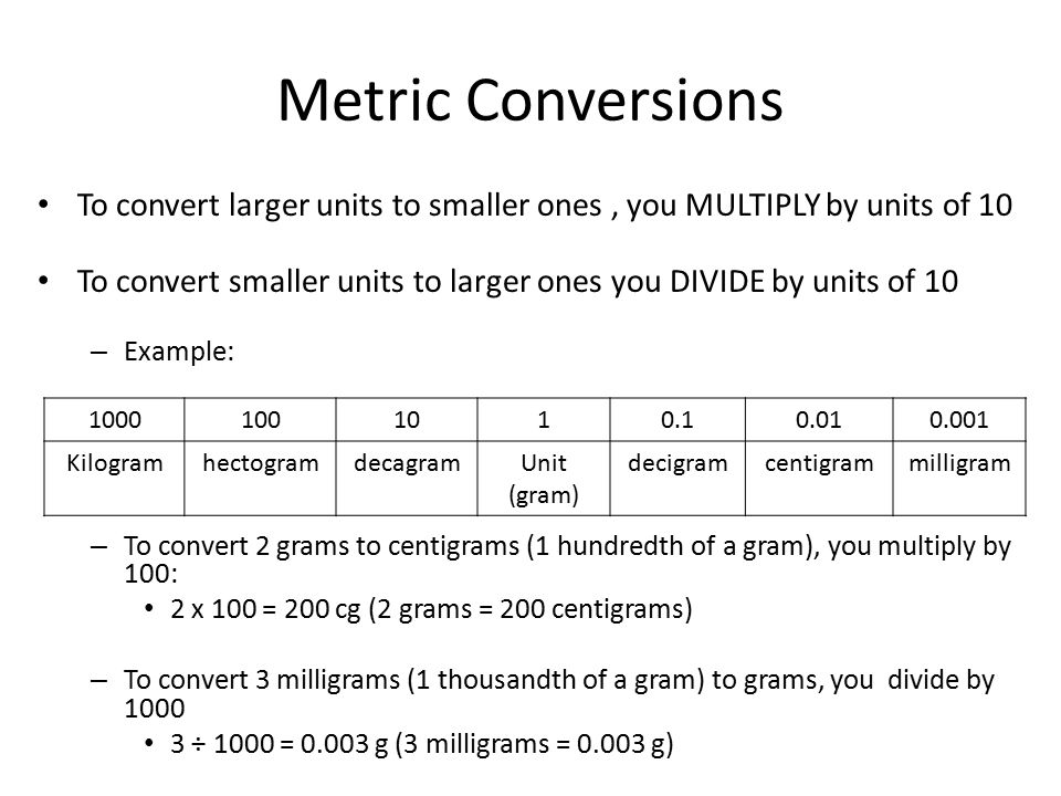 Metric Conversions To convert larger units to smaller ones , you MULTIPLY by units of 10.