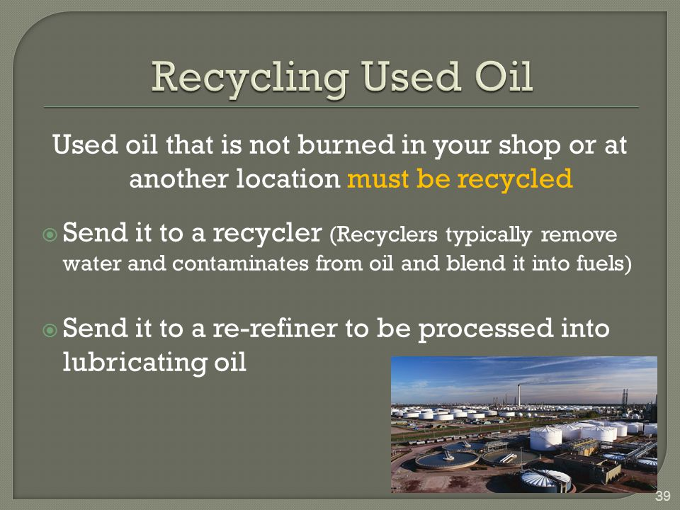 Recycling Used Oil Used oil that is not burned in your shop or at another location must be recycled.