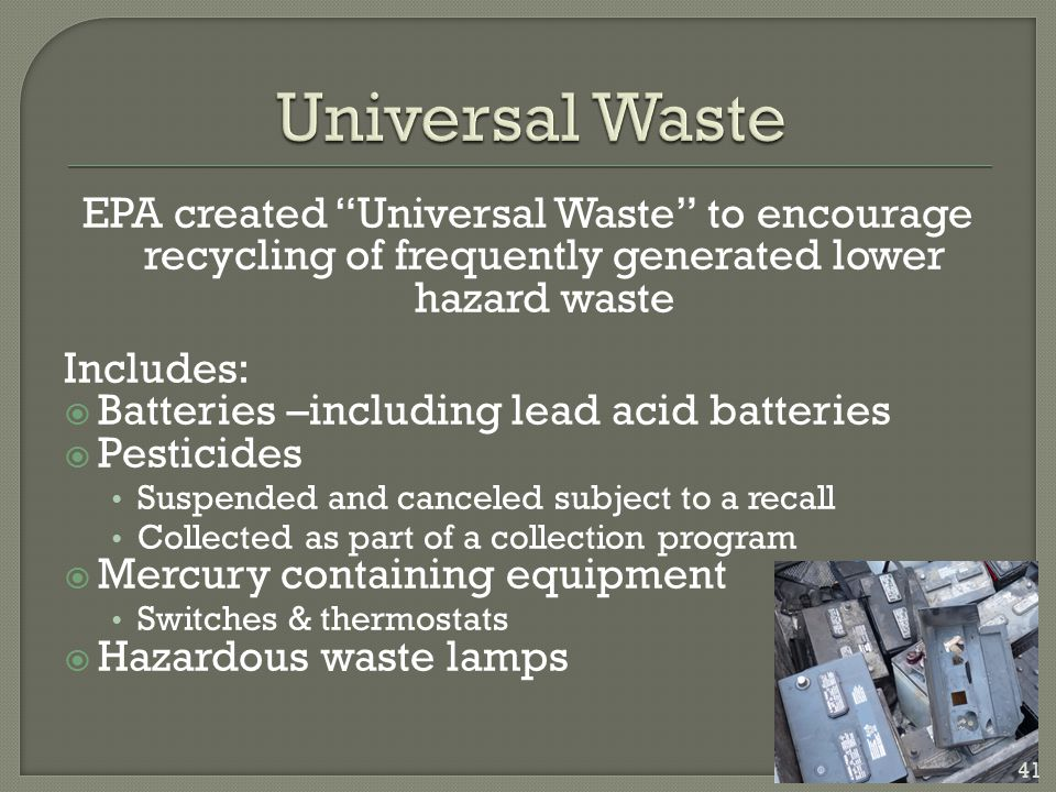Universal Waste EPA created Universal Waste to encourage recycling of frequently generated lower hazard waste.