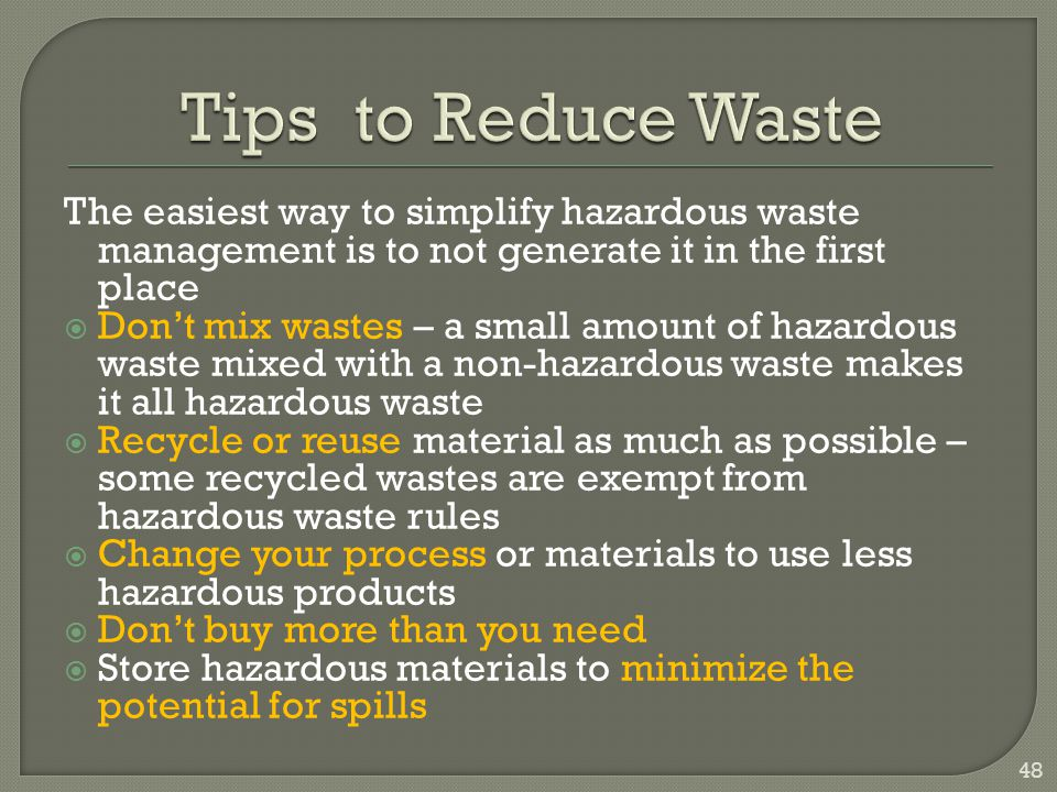 Tips to Reduce Waste The easiest way to simplify hazardous waste management is to not generate it in the first place.
