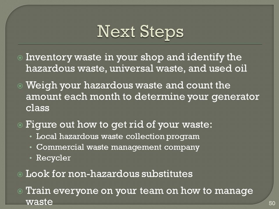 Next Steps Inventory waste in your shop and identify the hazardous waste, universal waste, and used oil.