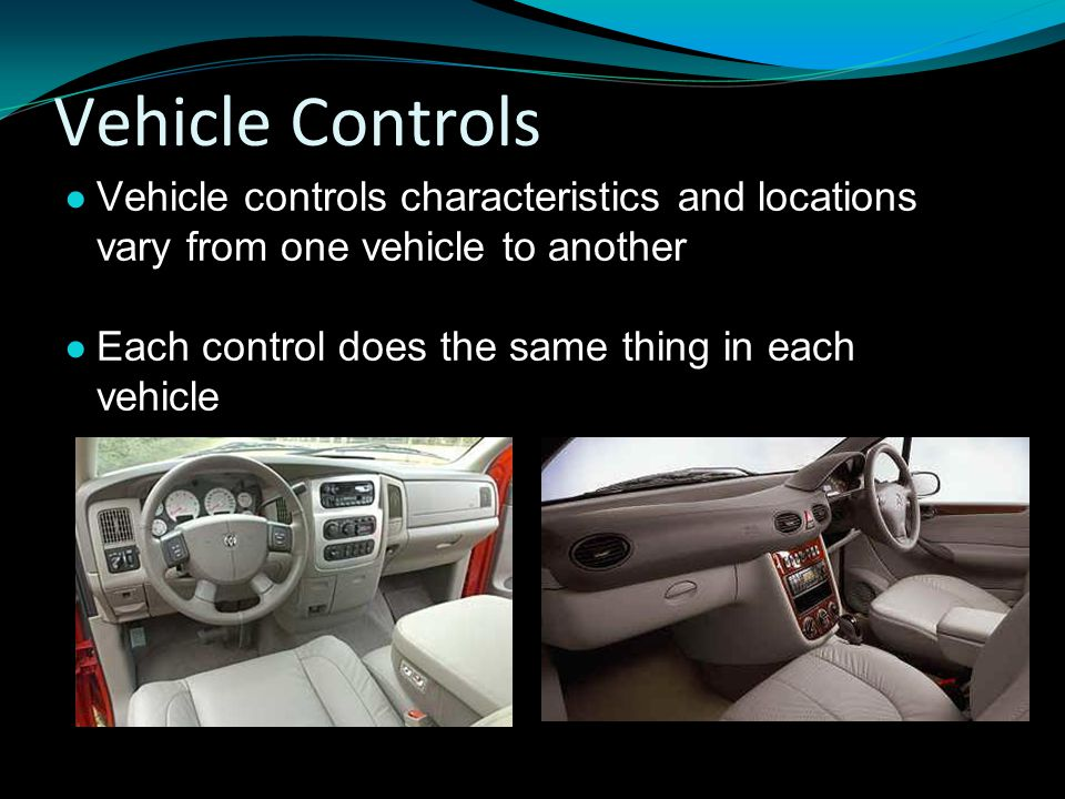 Vehicle Controls Vehicle controls characteristics and locations vary from one vehicle to another.