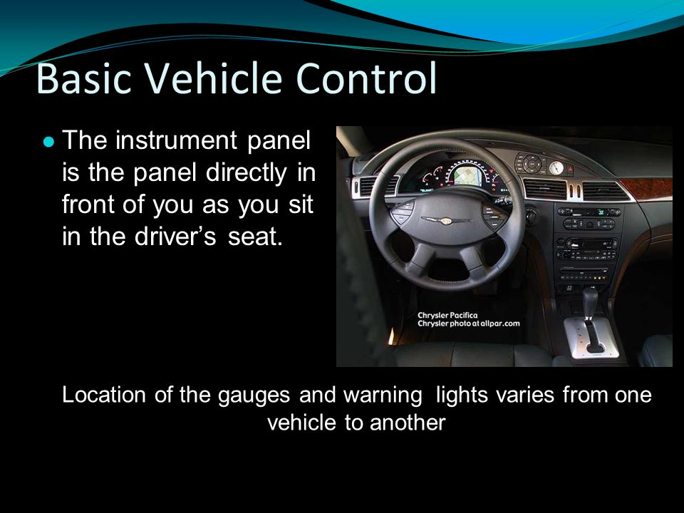 Basic Vehicle Control The instrument panel is the panel directly in front of you as you sit in the driver's seat.