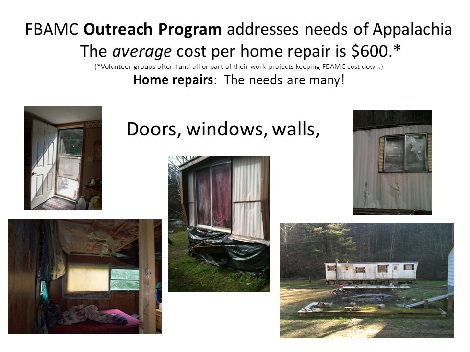 FBAMC Outreach Program addresses needs of Appalachia The average cost per home repair is $600.* (*Volunteer groups often fund all or part of their work projects keeping FBAMC cost down.) Home repairs: The needs are many!
