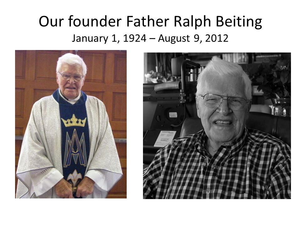 Our founder Father Ralph Beiting January 1, 1924 – August 9, 2012