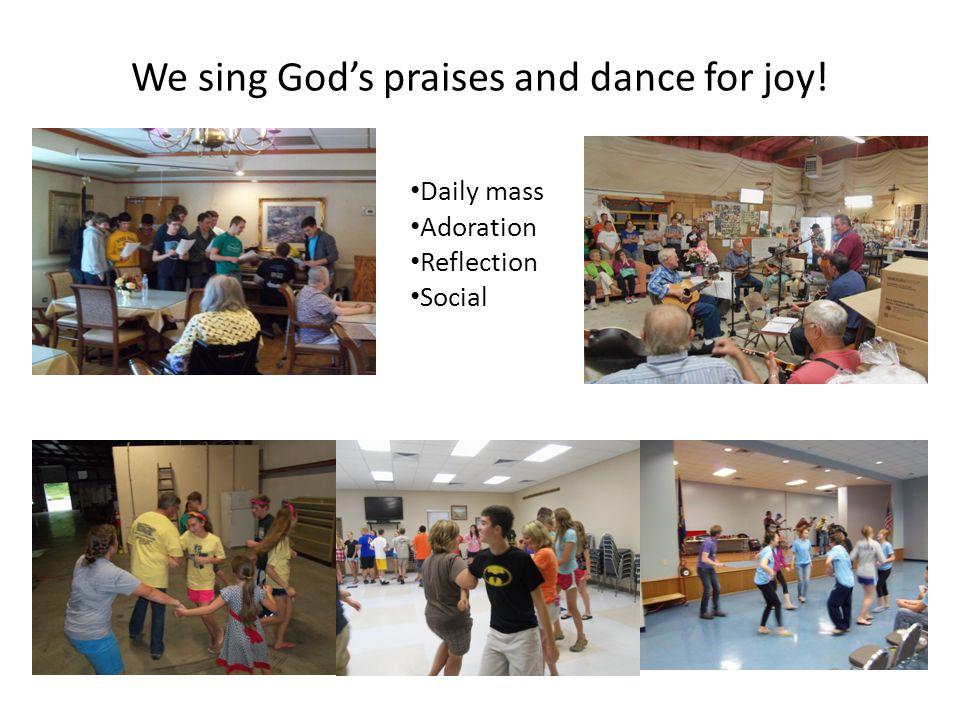 We sing God's praises and dance for joy!