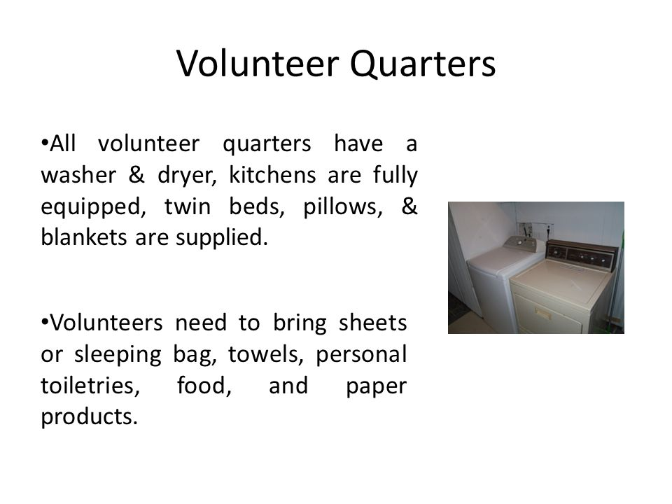 Volunteer Quarters All volunteer quarters have a washer & dryer, kitchens are fully equipped, twin beds, pillows, & blankets are supplied.