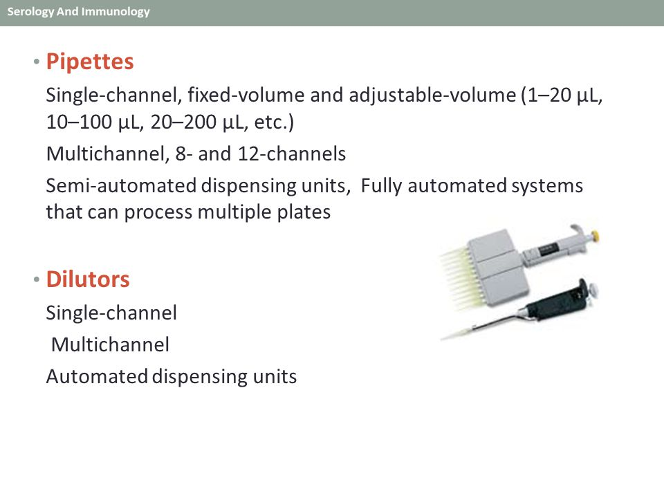 Pipettes Single-channel, fixed-volume and adjustable-volume (1–20 μL, 10–100 μL, 20–200 μL, etc.) Multichannel, 8- and 12-channels.