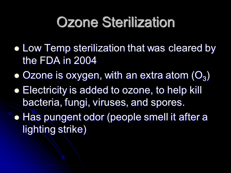Ozone Sterilization Low Temp sterilization that was cleared by the FDA in 2004. Ozone is oxygen, with an extra atom (O3)