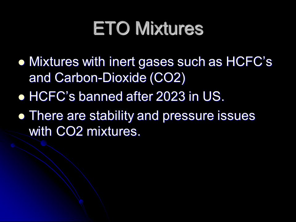 ETO Mixtures Mixtures with inert gases such as HCFC's and Carbon-Dioxide (CO2) HCFC's banned after 2023 in US.