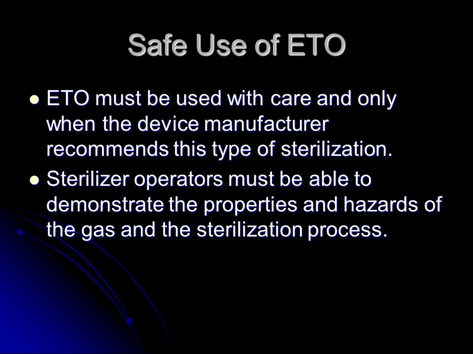 Safe Use of ETO ETO must be used with care and only when the device manufacturer recommends this type of sterilization.