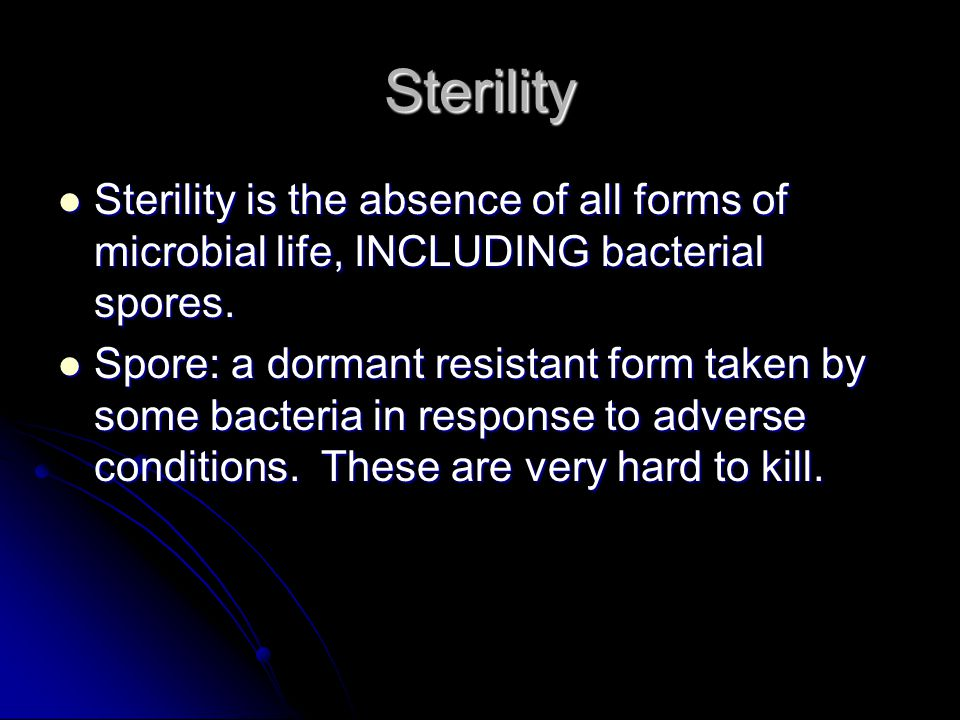 Sterility Sterility is the absence of all forms of microbial life, INCLUDING bacterial spores.