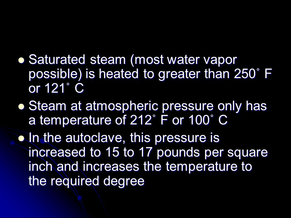 Saturated steam (most water vapor possible) is heated to greater than 250˚ F or 121˚ C