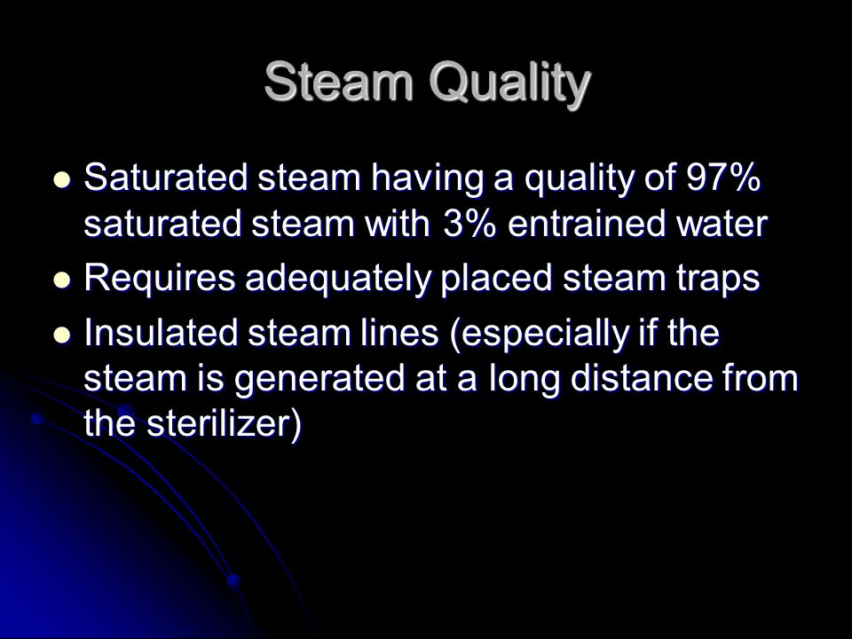 Steam Quality Saturated steam having a quality of 97% saturated steam with 3% entrained water. Requires adequately placed steam traps.