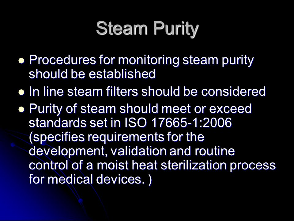 Steam Purity Procedures for monitoring steam purity should be established. In line steam filters should be considered.