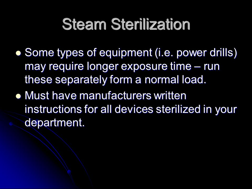 Steam Sterilization Some types of equipment (i.e. power drills) may require longer exposure time – run these separately form a normal load.