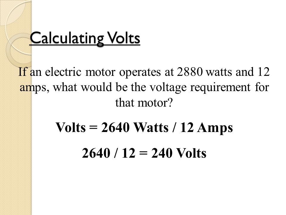 Calculating Volts Volts = 2640 Watts / 12 Amps 2640 / 12 = 240 Volts
