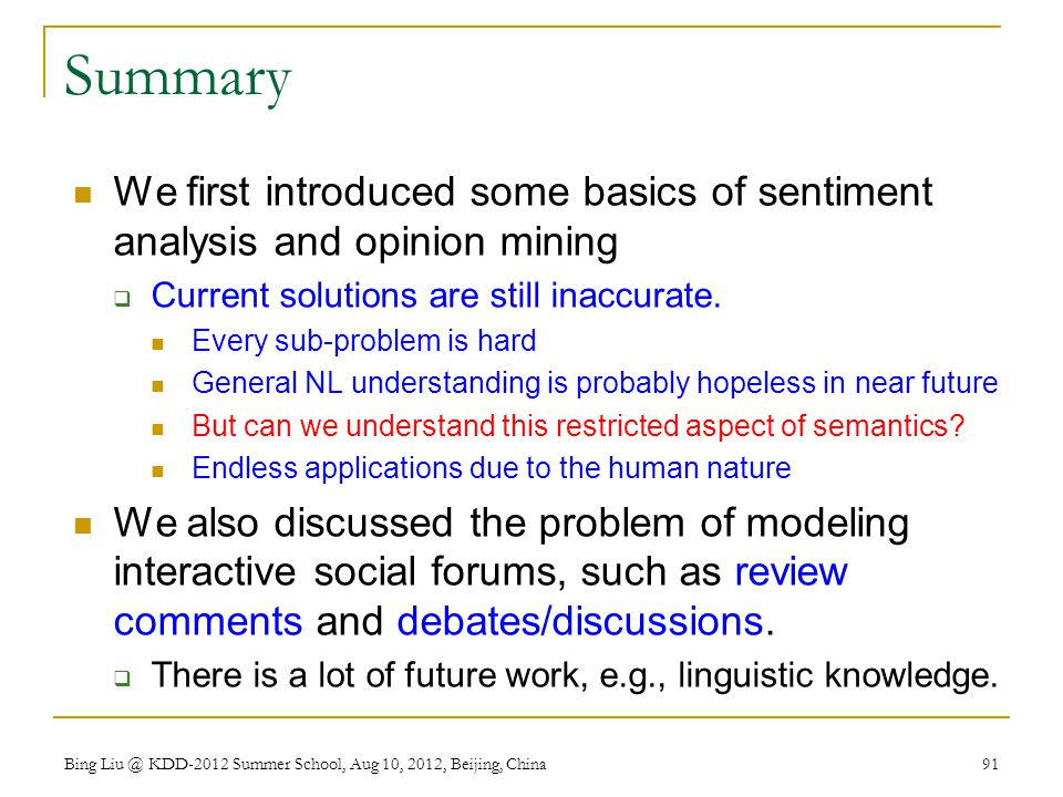 Summary We first introduced some basics of sentiment analysis and opinion mining. Current solutions are still inaccurate.