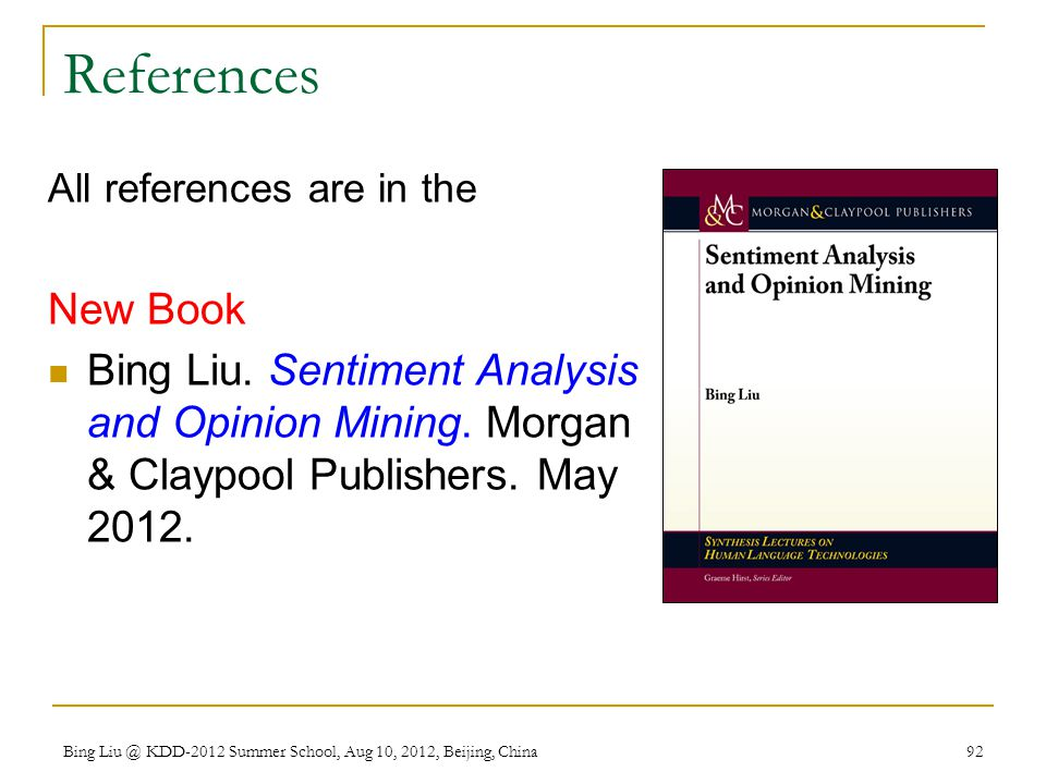 References All references are in the. New Book. Bing Liu. Sentiment Analysis and Opinion Mining. Morgan & Claypool Publishers. May 2012.
