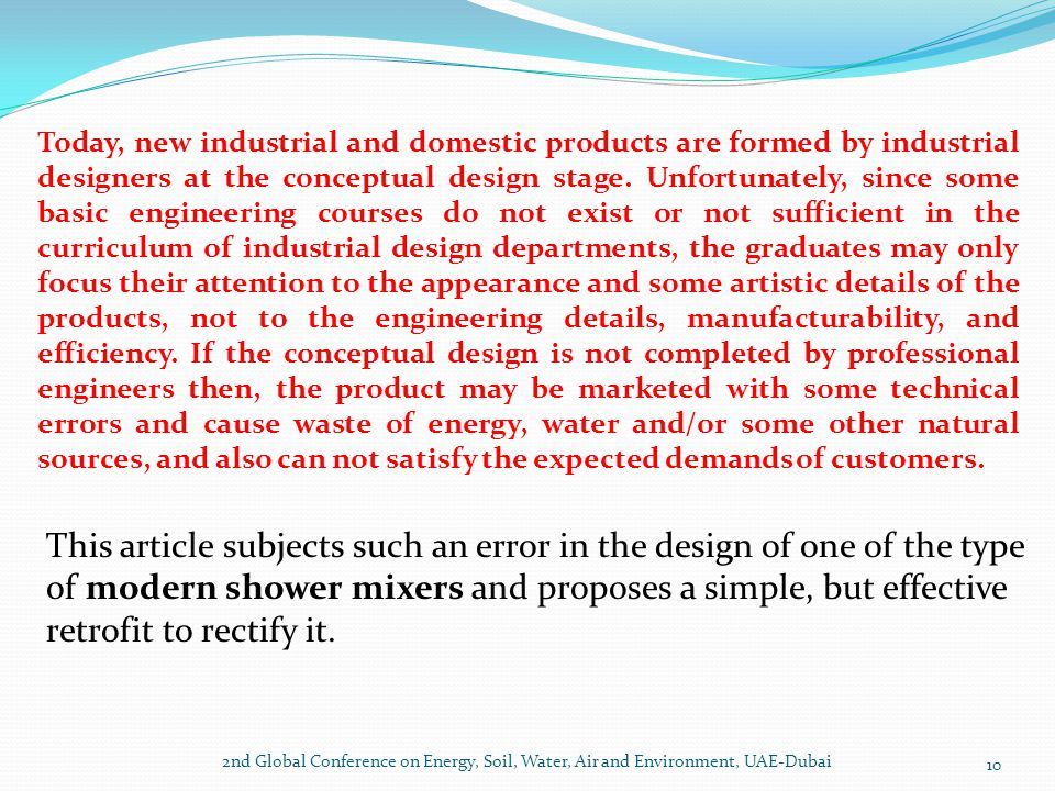 Today, new industrial and domestic products are formed by industrial designers at the conceptual design stage. Unfortunately, since some basic engineering courses do not exist or not sufficient in the curriculum of industrial design departments, the graduates may only focus their attention to the appearance and some artistic details of the products, not to the engineering details, manufacturability, and efficiency. If the conceptual design is not completed by professional engineers then, the product may be marketed with some technical errors and cause waste of energy, water and/or some other natural sources, and also can not satisfy the expected demands of customers.