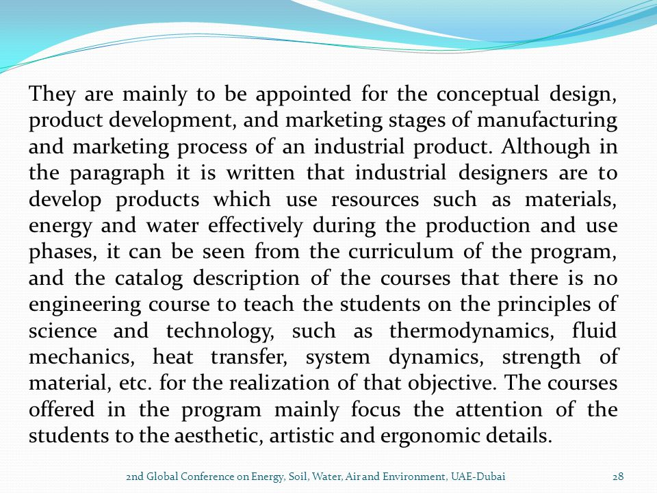 They are mainly to be appointed for the conceptual design, product development, and marketing stages of manufacturing and marketing process of an industrial product. Although in the paragraph it is written that industrial designers are to develop products which use resources such as materials, energy and water effectively during the production and use phases, it can be seen from the curriculum of the program, and the catalog description of the courses that there is no engineering course to teach the students on the principles of science and technology, such as thermodynamics, fluid mechanics, heat transfer, system dynamics, strength of material, etc. for the realization of that objective. The courses offered in the program mainly focus the attention of the students to the aesthetic, artistic and ergonomic details.