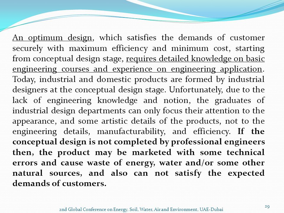 An optimum design, which satisfies the demands of customer securely with maximum efficiency and minimum cost, starting from conceptual design stage, requires detailed knowledge on basic engineering courses and experience on engineering application. Today, industrial and domestic products are formed by industrial designers at the conceptual design stage. Unfortunately, due to the lack of engineering knowledge and notion, the graduates of industrial design departments can only focus their attention to the appearance, and some artistic details of the products, not to the engineering details, manufacturability, and efficiency. If the conceptual design is not completed by professional engineers then, the product may be marketed with some technical errors and cause waste of energy, water and/or some other natural sources, and also can not satisfy the expected demands of customers.