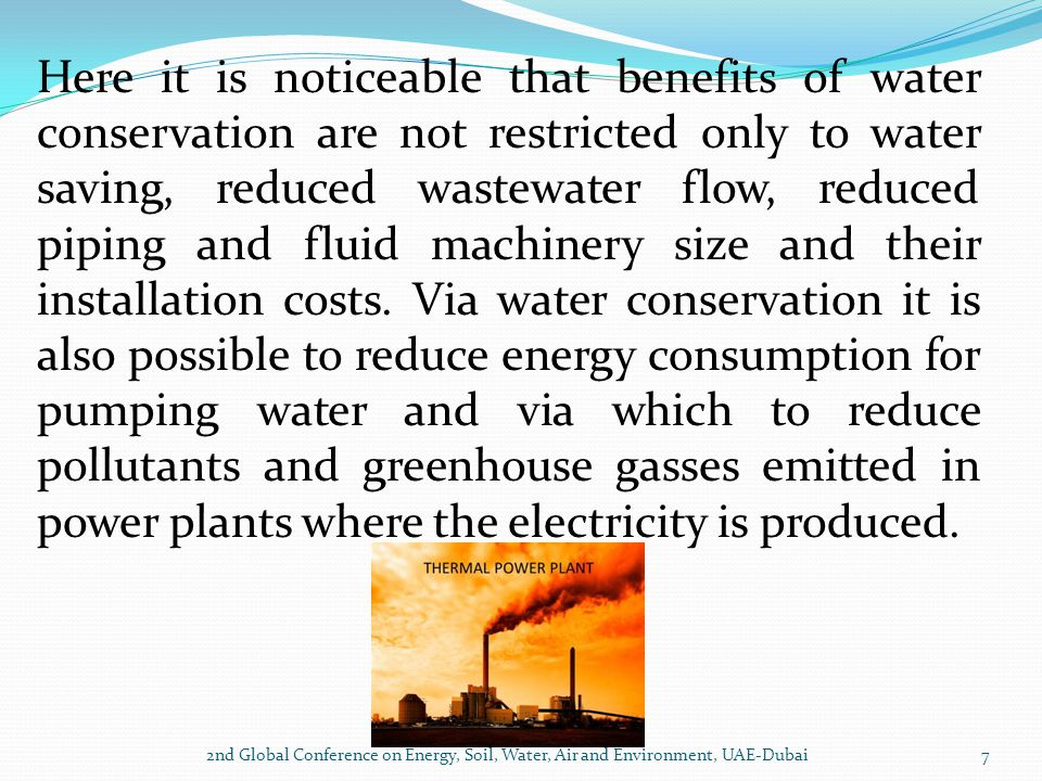 Here it is noticeable that benefits of water conservation are not restricted only to water saving, reduced wastewater flow, reduced piping and fluid machinery size and their installation costs. Via water conservation it is also possible to reduce energy consumption for pumping water and via which to reduce pollutants and greenhouse gasses emitted in power plants where the electricity is produced.