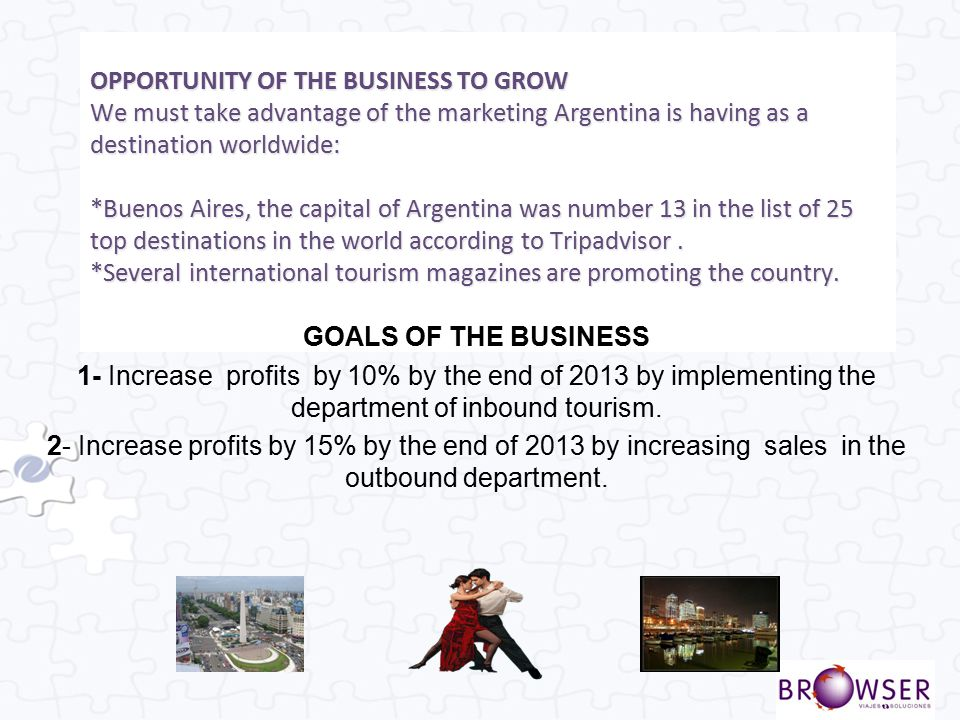 OPPORTUNITY OF THE BUSINESS TO GROW We must take advantage of the marketing Argentina is having as a destination worldwide: *Buenos Aires, the capital of Argentina was number 13 in the list of 25 top destinations in the world according to Tripadvisor . *Several international tourism magazines are promoting the country.