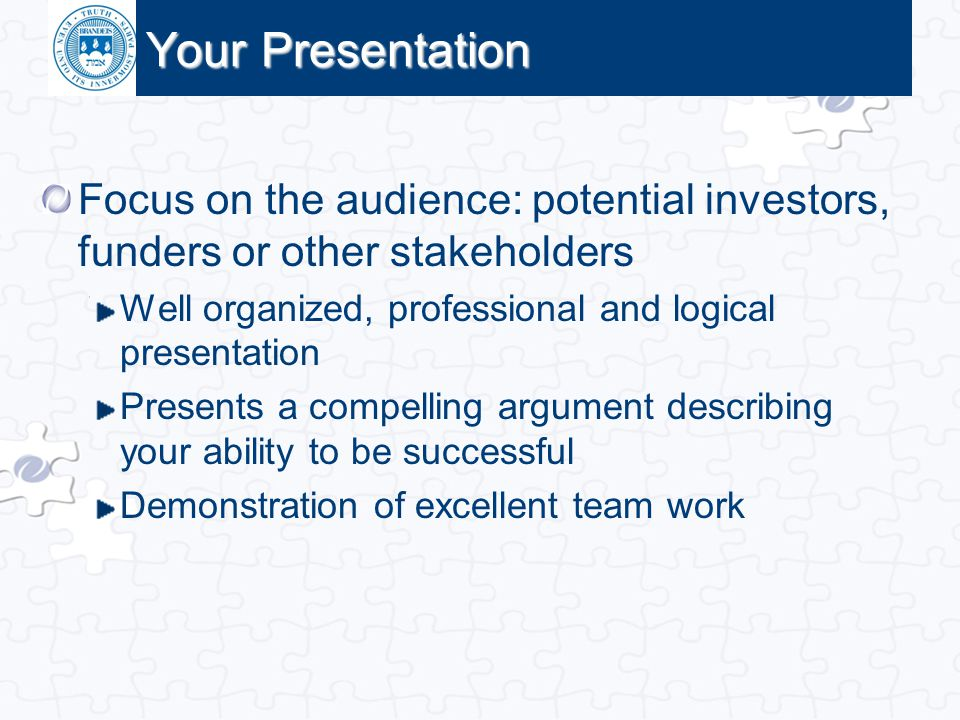 Your Presentation Focus on the audience: potential investors, funders or other stakeholders. Well organized, professional and logical presentation.
