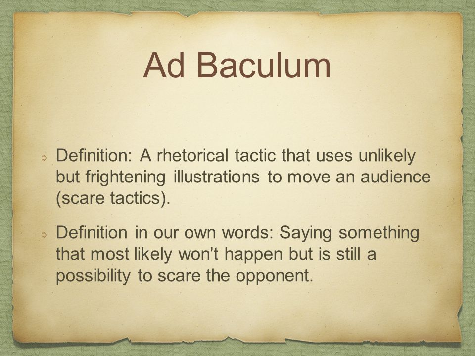 Ad Baculum Definition: A rhetorical tactic that uses unlikely but frightening illustrations to move an audience (scare tactics).