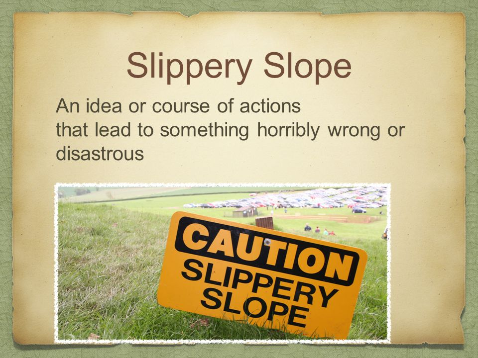 Slippery Slope An idea or course of actions
