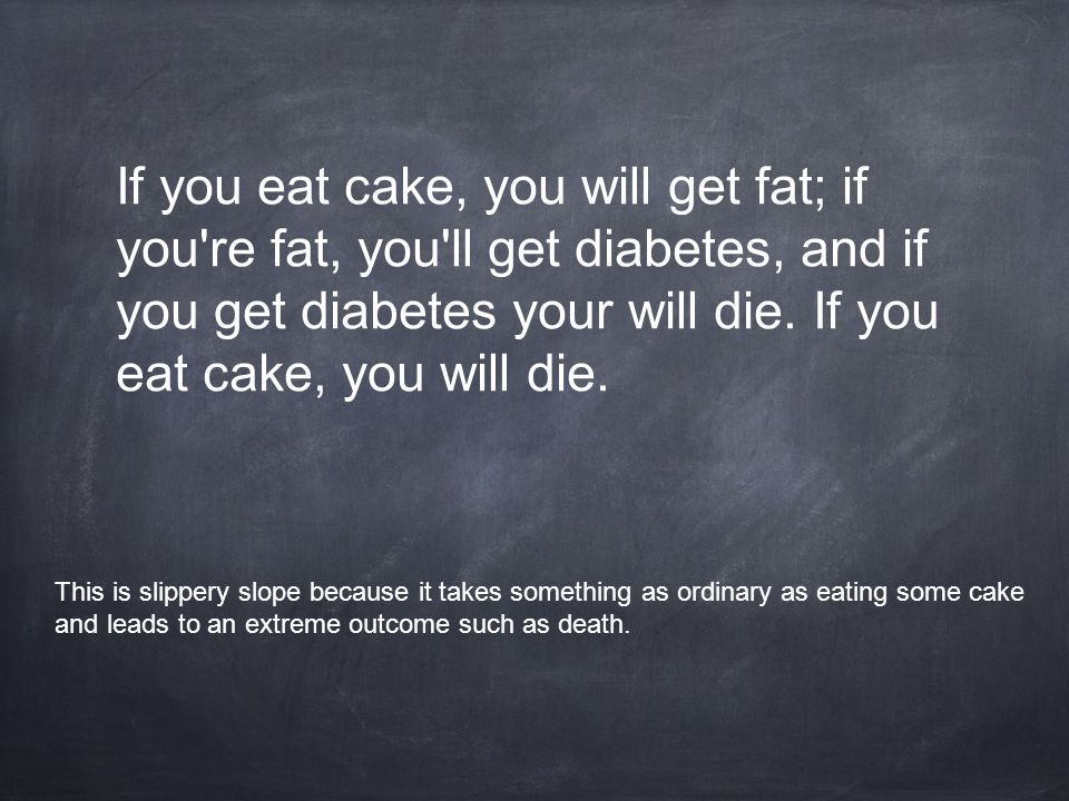 If you eat cake, you will get fat; if you re fat, you ll get diabetes, and if you get diabetes your will die. If you eat cake, you will die.