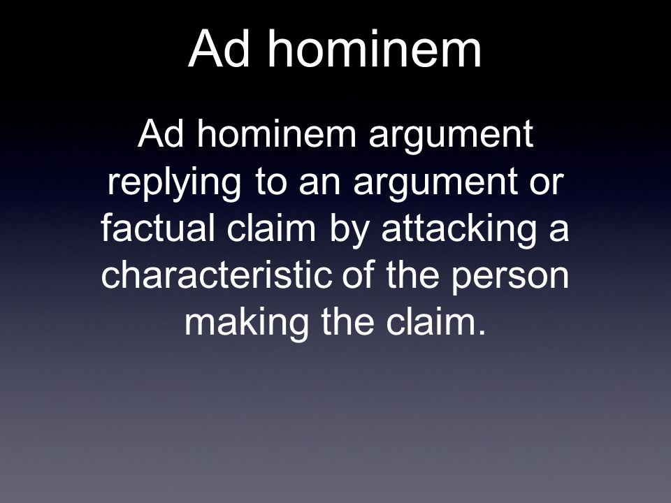 Ad hominem Ad hominem argument replying to an argument or factual claim by attacking a characteristic of the person making the claim.