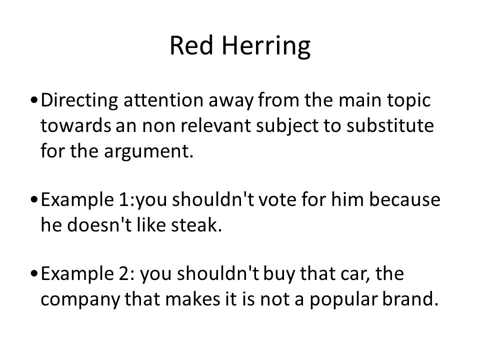 Red Herring Directing attention away from the main topic towards an non relevant subject to substitute for the argument.