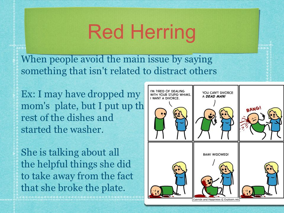 Red Herring When people avoid the main issue by saying something that isn t related to distract others.