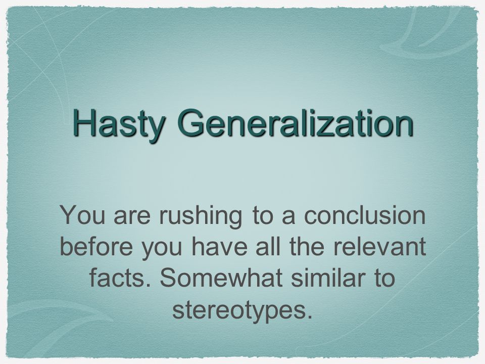 Hasty Generalization You are rushing to a conclusion before you have all the relevant facts.
