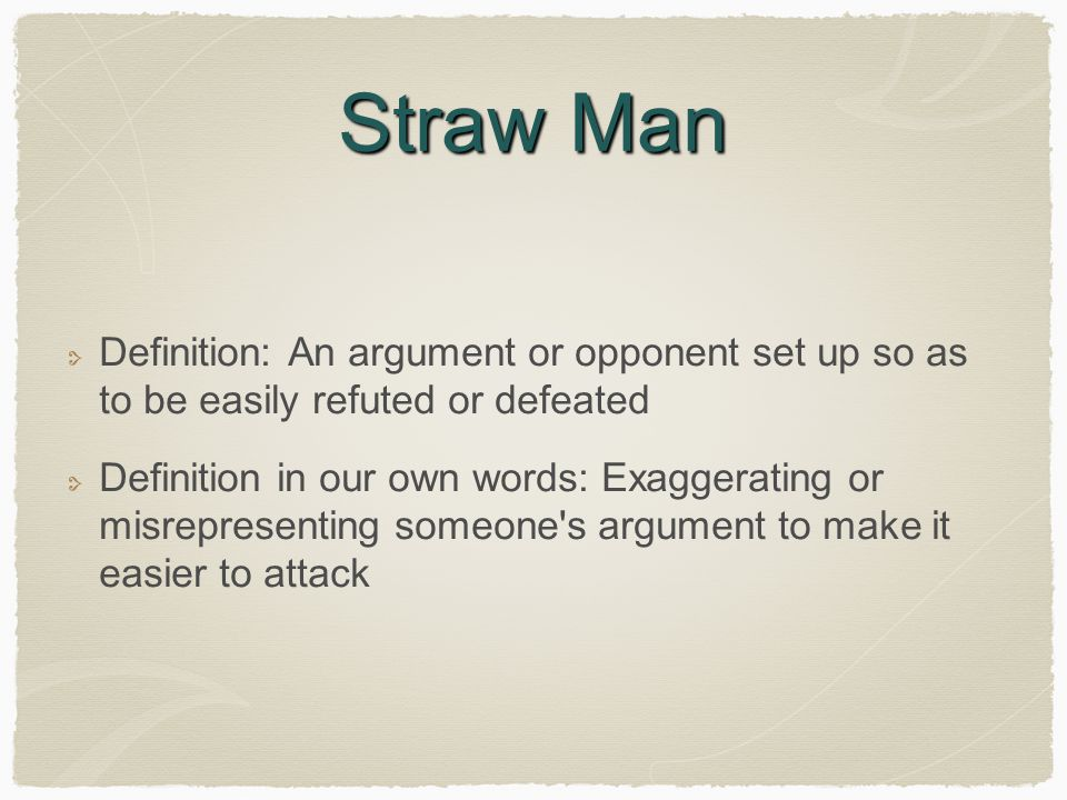 Straw Man Definition: An argument or opponent set up so as to be easily refuted or defeated.