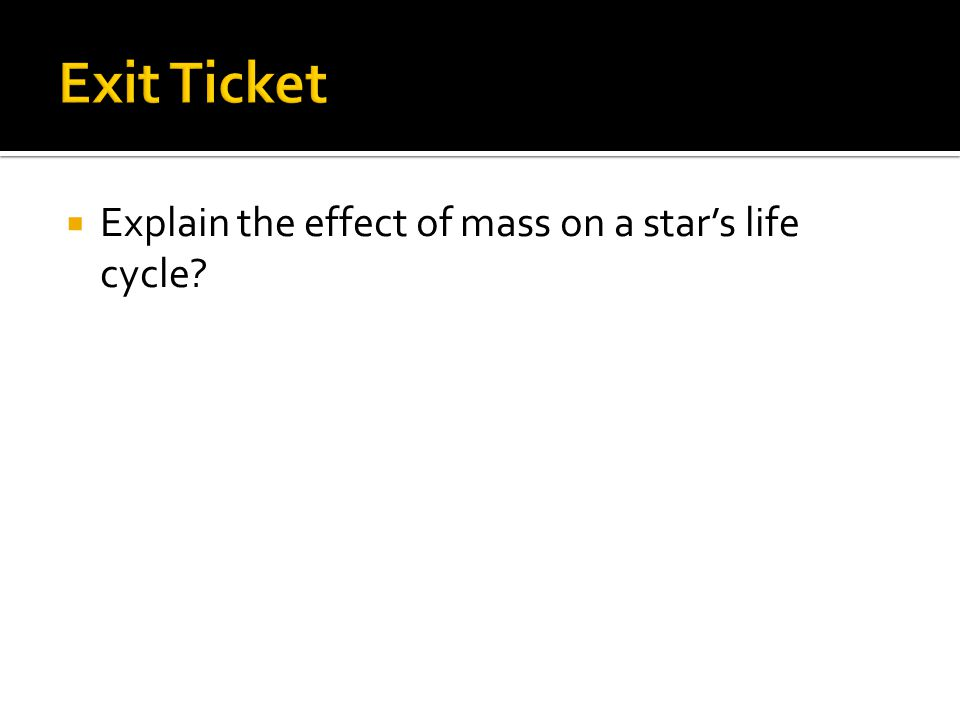 Exit Ticket Explain the effect of mass on a star's life cycle