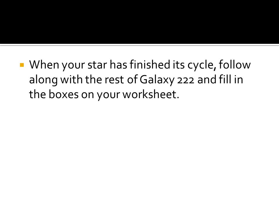 When your star has finished its cycle, follow along with the rest of Galaxy 222 and fill in the boxes on your worksheet.