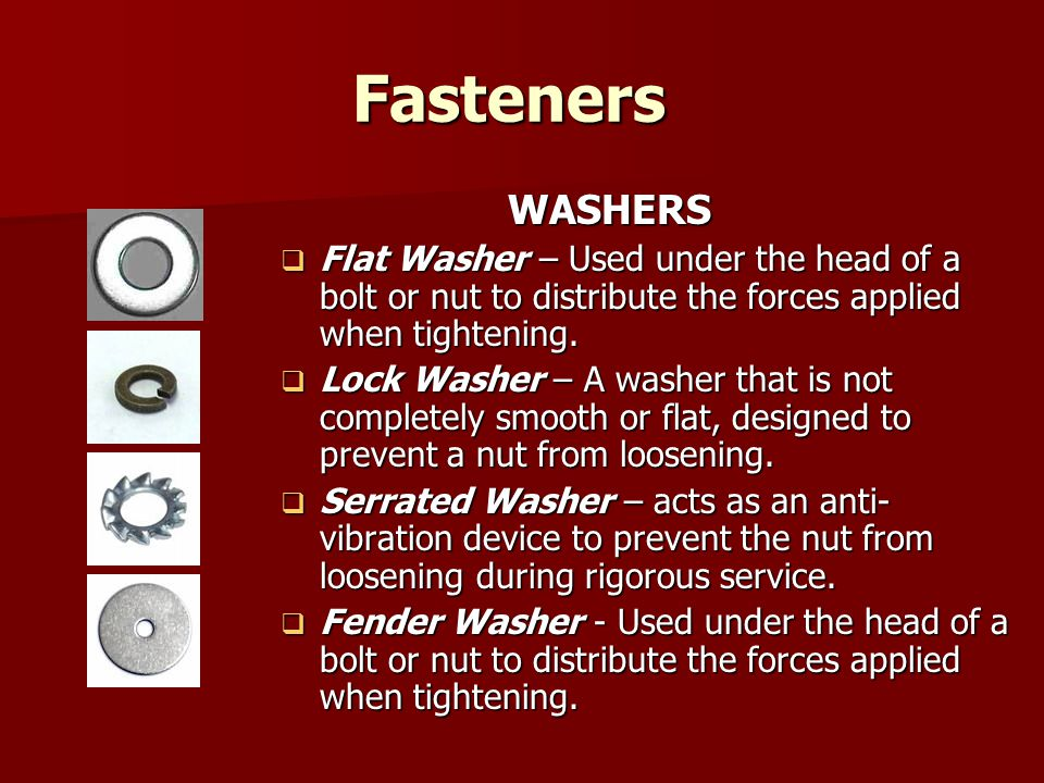 Fasteners WASHERS. Flat Washer – Used under the head of a bolt or nut to distribute the forces applied when tightening.