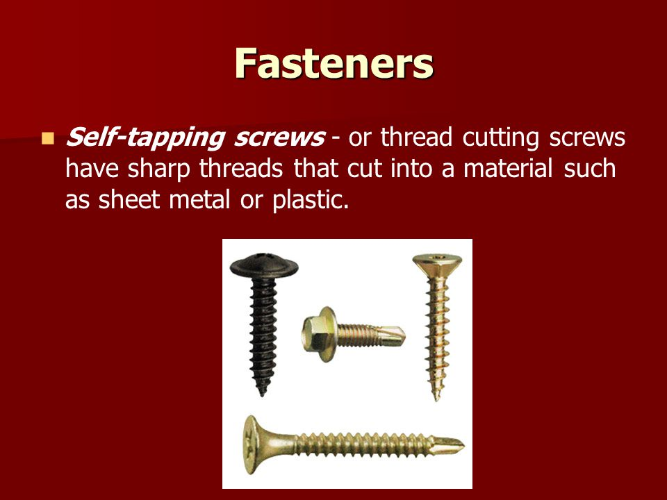 Fasteners Self-tapping screws - or thread cutting screws have sharp threads that cut into a material such as sheet metal or plastic.