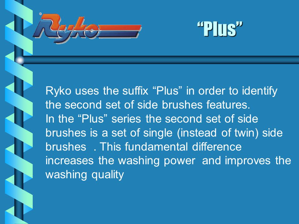 Plus Ryko uses the suffix Plus in order to identify the second set of side brushes features.
